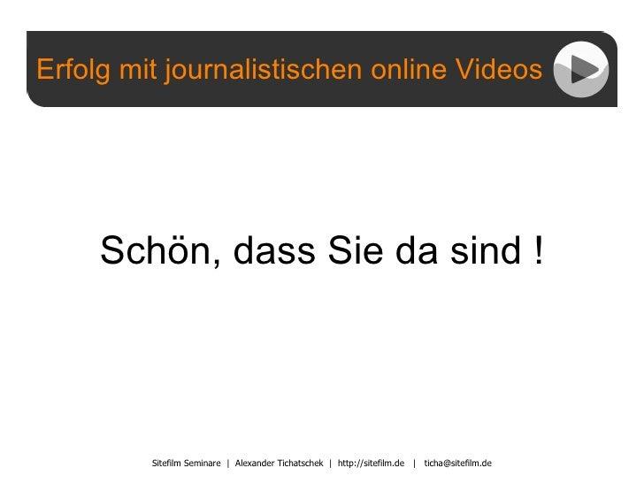 Erfolg mit journalistischen online Videos Sitefilm Seminare  |  Alexander Tichatschek  |  http://sitefilm.de  |  [email_ad...
