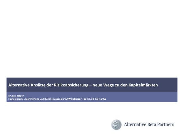 "Alternative Ansätze der Risikoabsicherung – neue Wege zu den KapitalmärktenDr. Lars JaegerFachgespräch: ""Atomhaftung und R..."