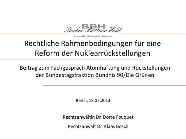 Rechtliche Rahmenbedingungen für eineReform der NuklearrückstellungenRechtsanwältin Dr. Dörte FouquetRechtsanwalt Dr. Klaa...