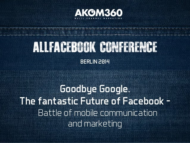 ALLFACEBOOK CONFERENCE  BERLIN 2014  Goodbye Google.  The fantastic Future of Facebook –  Battle of mobile communication  ...
