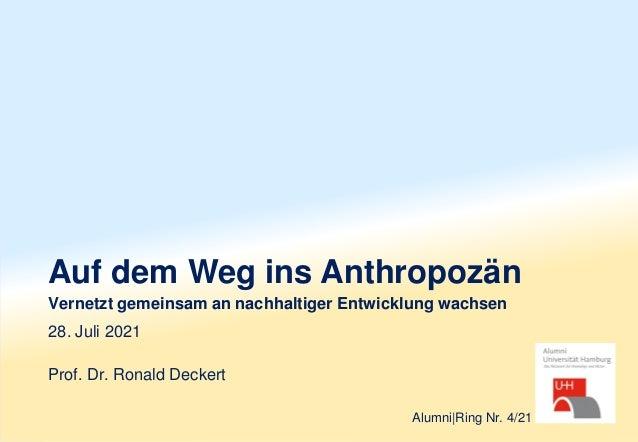 Auf dem Weg ins Anthropozän Vernetzt gemeinsam an nachhaltiger Entwicklung wachsen Prof. Dr. Ronald Deckert 28. Juli 2021 ...