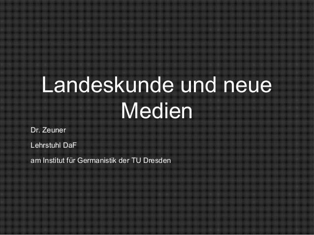 Landeskunde und neue Medien Dr. Zeuner Lehrstuhl DaF am Institut für Germanistik der TU Dresden