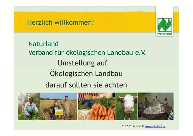 Herzlich willkommen! Naturland – Verband für ökologischen Landbau e.V. Umstellung auf Ökologischen Landbau darauf sollten ...