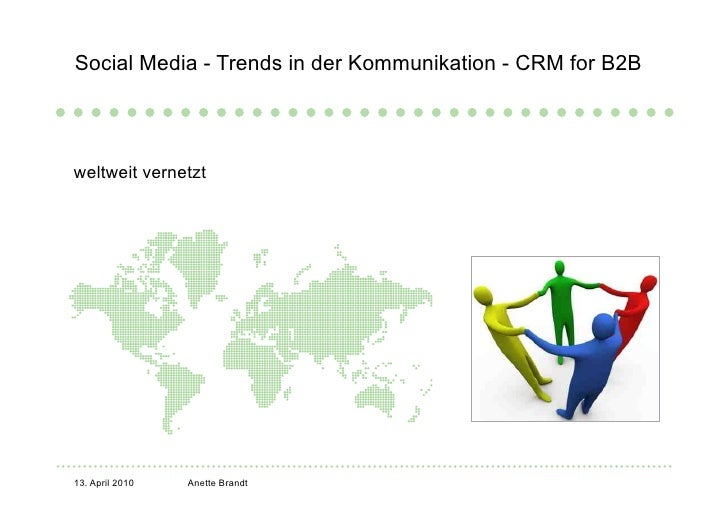 Social Media - Trends in der Kommunikation - CRM for B2B     weltweit vernetzt     13. April 2010   Anette Brandt