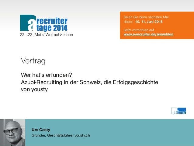 Urs Casty Gründer, Geschäftsführer yousty.ch Vortrag Wer hat's erfunden? Azubi-Recruiting in der Schweiz, die Erfolgsgesch...