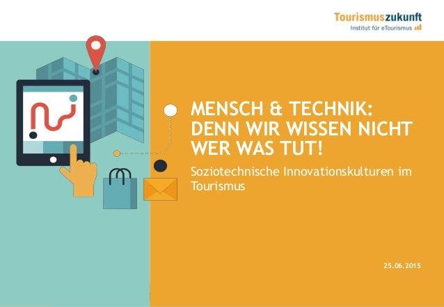 1 MENSCH & TECHNIK: DENN WIR WISSEN NICHT WER WAS TUT! 25.06.2015 Soziotechnische Innovationskulturen im Tourismus
