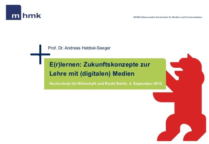 MHMK Macromedia Hochschule für Medien und KommunikationProf. Dr. Andreas Hebbel-SeegerE(r)lernen: Zukunftskonzepte zurLehr...