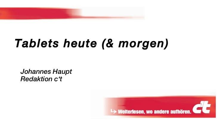 Johannes Haupt Redaktion c't <ul><ul><li>Tablets heute (& morgen) </li></ul></ul>