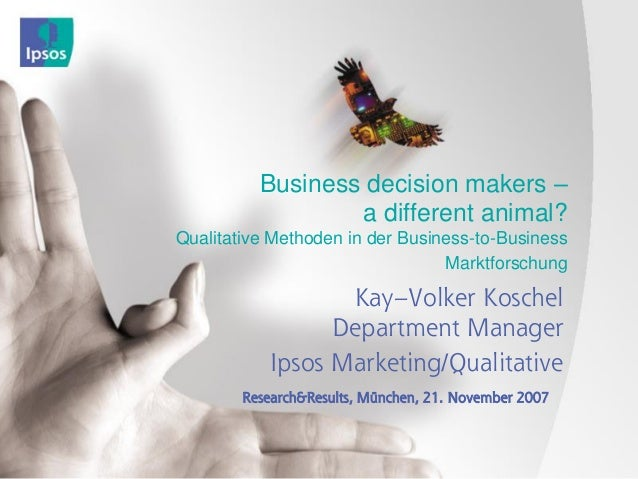 Business decision makers – a different animal? Qualitative Methoden in der Business-to-Business Marktforschung Kay–Volker ...