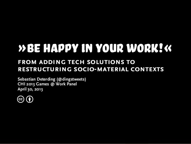 »Be happy in your work!«from adding tech solutions torestructuring socio-material contextsSebastian Deterding (@dingstweet...