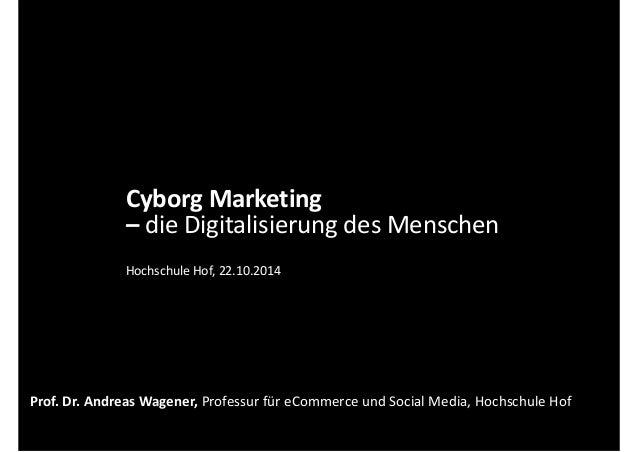 Cyborg Marketing  – die Digitalisierung des Menschen  Hochschule Hof, 22.10.2014  Prof. Dr. Andreas Wagener, Professur für...