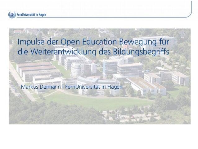 Impulse der Open Education Bewegung fürdie Weiterentwicklung des BildungsbegriffsMarkus Deimann l FernUniversität in Hagen