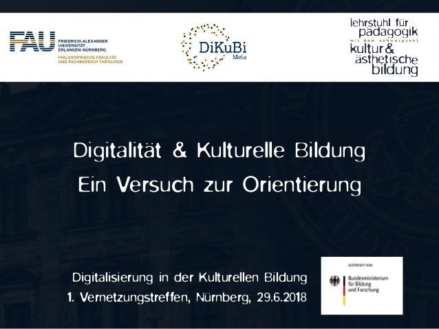 Digitalisierung in der Kulturellen Bildung 1. Vernetzungstreffen, Nürnberg, 29.6.2018 Digitalität & Kulturelle Bildung Ein...