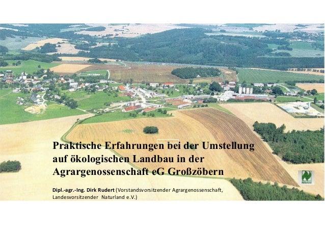 Praktische Erfahrungen bei der Umstellung auf ökologischen Landbau in der Agrargenossenschaft eG Großzöbern Dipl.-agr.-Ing...