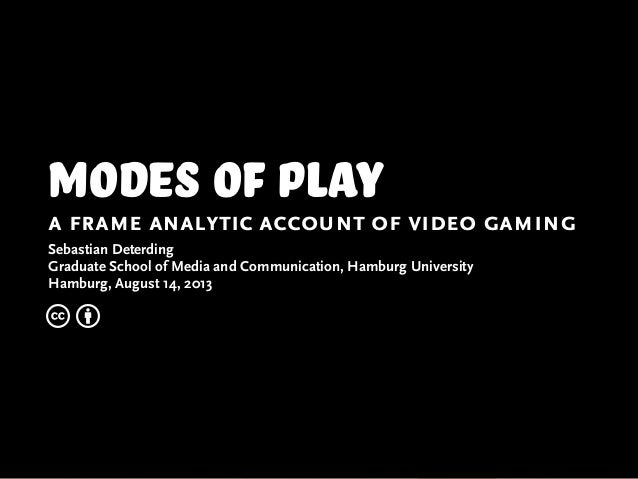 modes of play a frame analytic account of video gaming Sebastian Deterding Graduate School of Media and Communication, Ham...