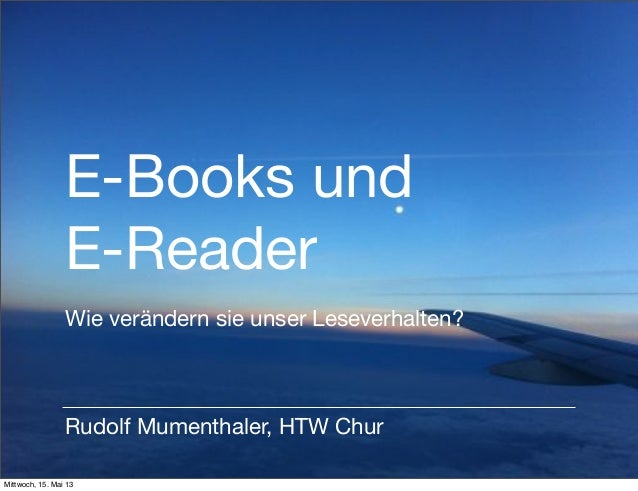 E-Books undE-ReaderRudolf Mumenthaler, HTW ChurWie verändern sie unser Leseverhalten?Mittwoch, 15. Mai 13
