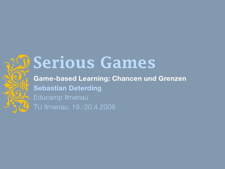 Serious Games i     Game-based Learning: Chancen und Grenzen     Sebastian Deterding     Educamp Ilmenau     TU Ilmenau, 1...