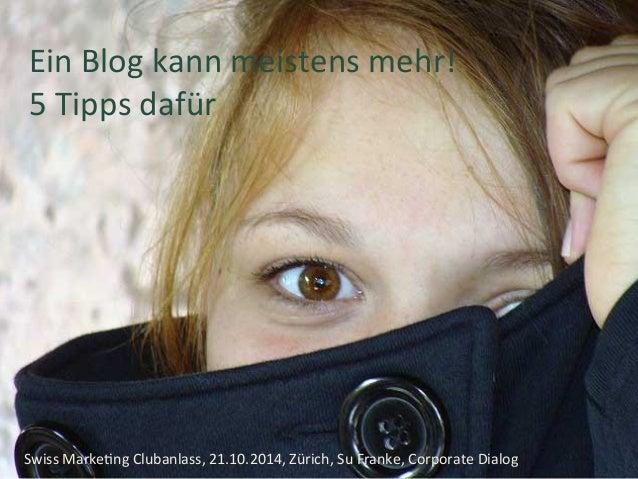 Ein  Blog  kann  meistens  mehr!  5  Tipps  dafür  Vorname Name, Ort etc.  Swiss  Marke+ng  Clubanlass,  21.10.2014,  Züri...