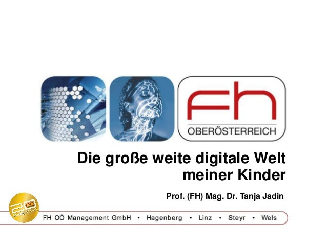 Die große weite digitale Welt meiner Kinder Prof. (FH) Mag. Dr. Tanja Jadin