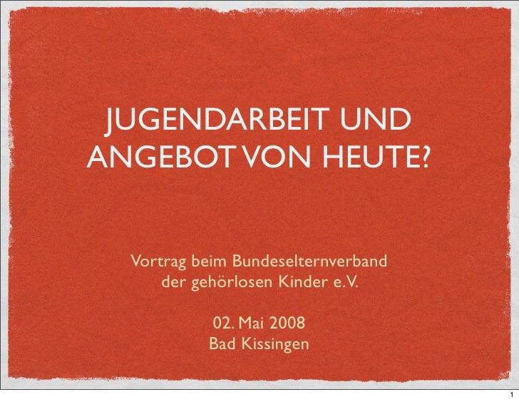 JUGENDARBEIT UNDANGEBOT VON HEUTE?  Vortrag beim Bundeselternverband      der gehörlosen Kinder e.V.           02. Mai 200...