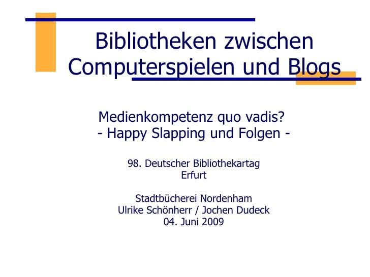Bibliotheken zwischen Computerspielen und Blogs Medienkompetenz quo vadis?  - Happy Slapping und Folgen - 98. Deutscher Bi...