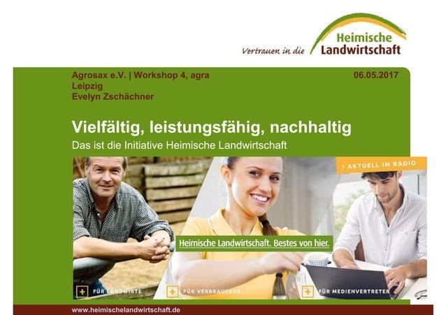 Agrosax e.V. | Workshop 4, agra Leipzig 06.05.2017 Evelyn Zschächner Vielfältig, leistungsfähig, nachhaltig Das ist die In...