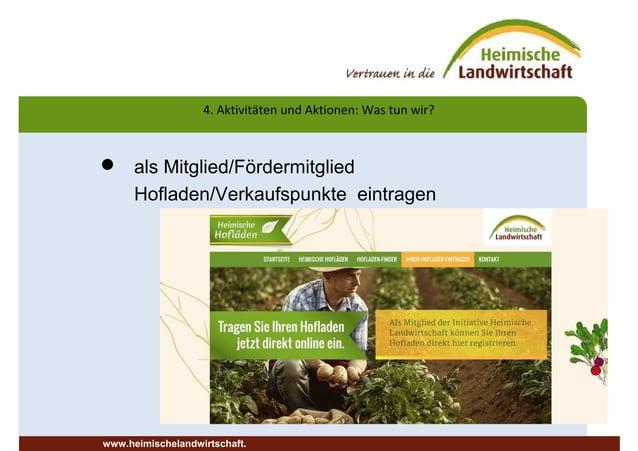  als Mitglied/Fördermitglied Hofladen/Verkaufspunkte eintragen 4. Aktivitäten und Aktionen: Was tun wir? www.heimischelan...