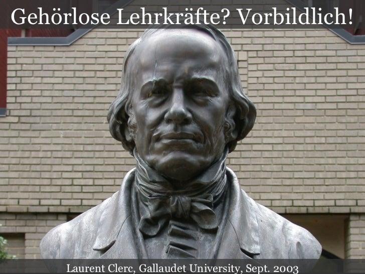 Gehörlose Lehrkräfte? Vorbildlich! Laurent Clerc, Gallaudet University, Sept. 2003