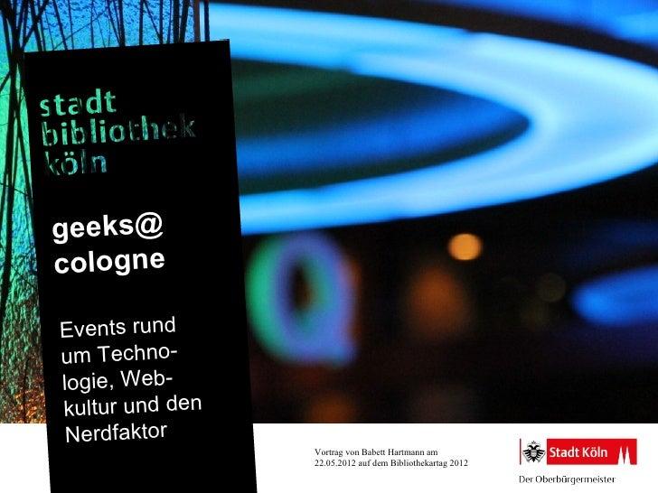 geeks@cologneEvents rundum Techno-logie, Web-kultur und den Nerdfaktor                 Vortrag von Babett Hartmann am     ...
