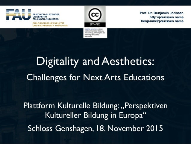 Prof. Dr. Benjamin Jörissen http://joerissen.name benjamin@joerissen.name Digitality and Aesthetics: Challenges for Next A...