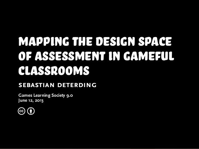 mapping the design spaceof assessment in gamefulclassroomssebastian deterdingGames Learning Society 9.0June 12, 2013c b