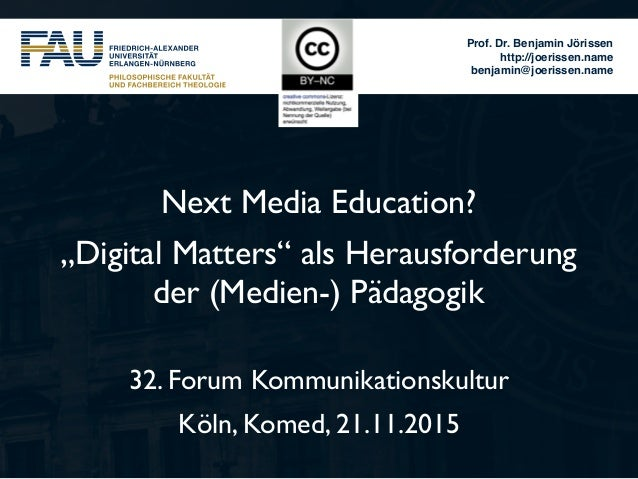 "Prof. Dr. Benjamin Jörissen http://joerissen.name benjamin@joerissen.name Next Media Education? ""Digital Matters"" als Hera..."