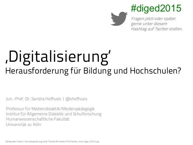 'Digitalisierung' Herausforderung für Bildung und Hochschulen? Jun.-Prof. Dr. Sandra Hofhues |@shofhues Professur für Med...