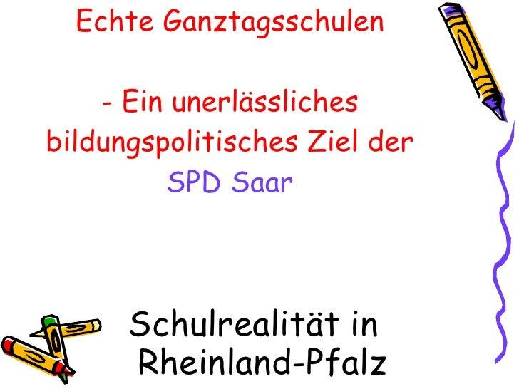 Echte Ganztagsschulen - Ein unerlässliches bildungspolitisches Ziel der   SPD Saar <ul><li>Schulrealität in Rheinland-Pfal...
