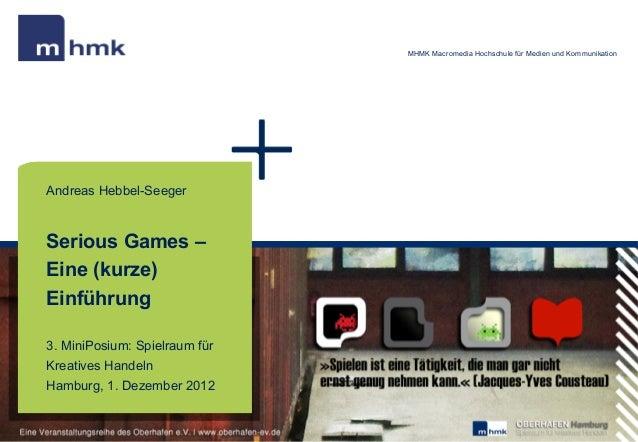 MHMK Macromedia Hochschule für Medien und KommunikationAndreas Hebbel-SeegerSerious Games –Eine (kurze)Einführung3. MiniPo...