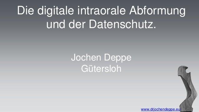 Die digitale intraorale Abformung  und der Datenschutz.  www.drjochendeppe.eu  Jochen Deppe  Gütersloh