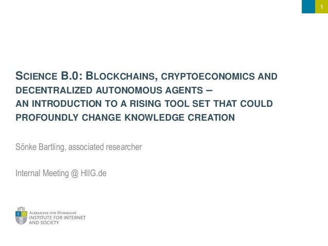 1 SCIENCE B.0: BLOCKCHAINS, CRYPTOECONOMICS AND DECENTRALIZED AUTONOMOUS AGENTS – AN INTRODUCTION TO A RISING TOOL SET THA...
