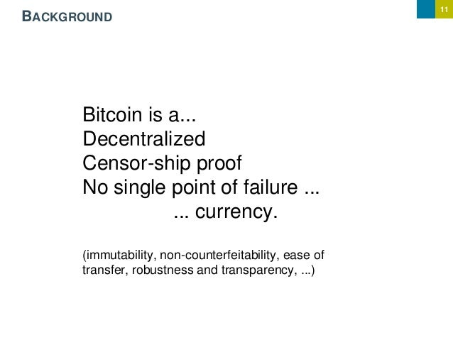 11 BACKGROUND Bitcoin is a... Decentralized Censor-ship proof No single point of failure ... ... currency. (immutability, ...