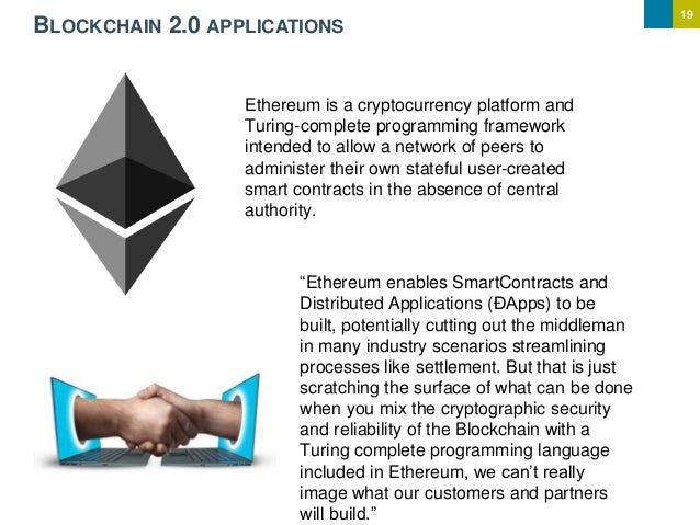19 BLOCKCHAIN 2.0 APPLICATIONS Ethereum is a cryptocurrency platform and Turing-complete programming framework intended to...
