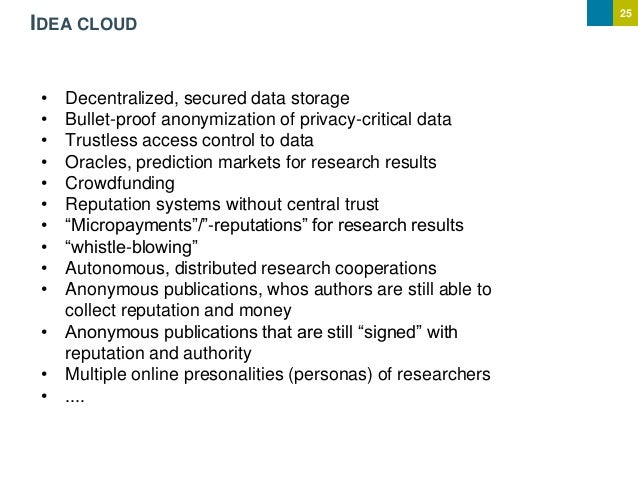25 IDEA CLOUD • Decentralized, secured data storage • Bullet-proof anonymization of privacy-critical data • Trustless acce...