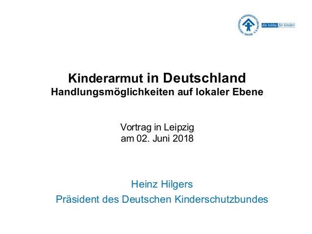 Kinderarmut in Deutschland Handlungsmöglichkeiten auf lokaler Ebene Vortrag in Leipzig am 02. Juni 2018 Heinz Hilgers Präs...