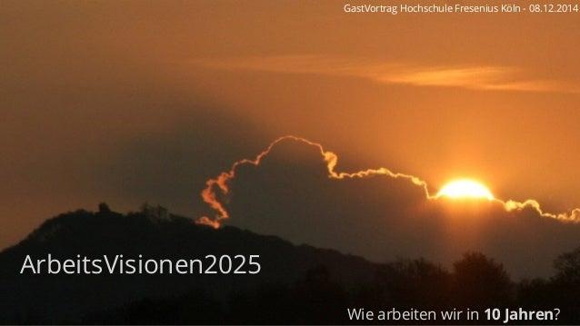 ArbeitsVisionen2025 Wie arbeiten wir in 10 Jahren? GastVortrag Hochschule Fresenius Köln - 08.12.2014