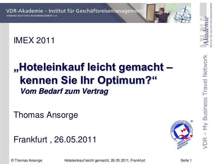 """IMEX 2011 """"Hoteleinkauf leicht gemacht –  kennen Sie Ihr Optimum?""""    Vom Bedarf zum Vertrag Thomas Ansorge Frankfurt , 26..."""