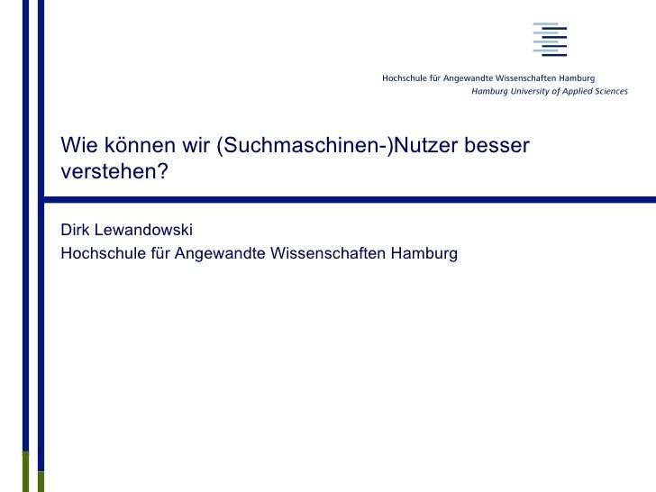 Wie können wir (Suchmaschinen-)Nutzer besserverstehen?Dirk LewandowskiHochschule für Angewandte Wissenschaften Hamburg