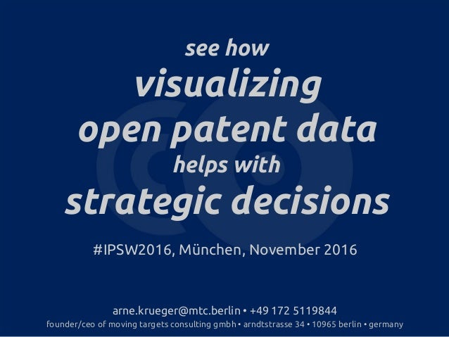 see how visualizing open patent data helps with strategic decisions #IPSW2016, München, November 2016 arne.krueger@mtc.ber...