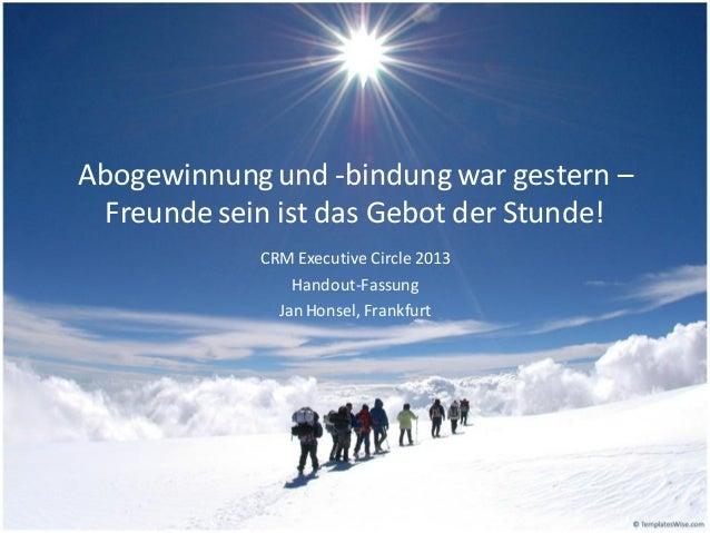 Abogewinnung und -bindung war gestern – Freunde sein ist das Gebot der Stunde! CRM Executive Circle 2013 Handout-Fassung J...