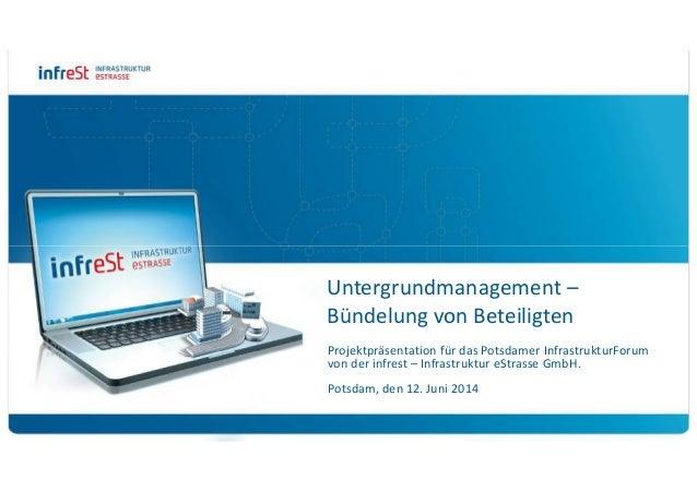 Untergrundmanagement – Bündelung von Beteiligten Projektpräsentation für das Potsdamer InfrastrukturForum von der infrest ...