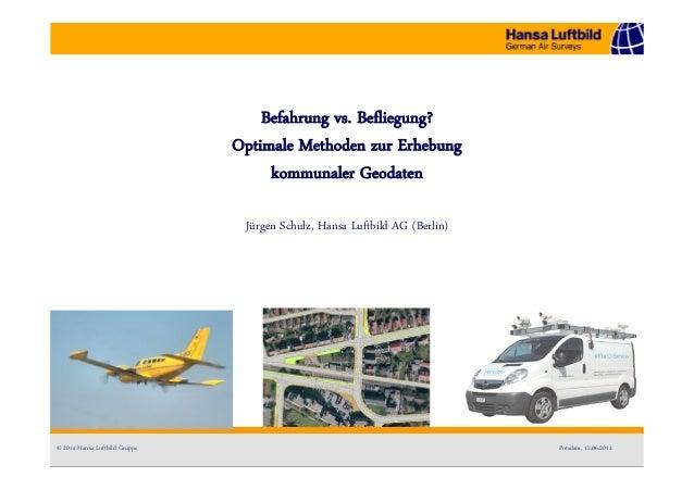 Befahrung vs. Befliegung? Optimale Methoden zur Erhebung kommunaler Geodaten Jürgen Schulz, Hansa Luftbild AG (Berlin) © 2...