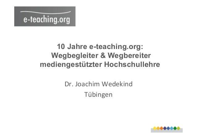 10 Jahre e-teaching.org: Wegbegleiter & Wegbereiter mediengestützter Hochschullehre Dr.  Joachim  Wedekind   Tübinge...