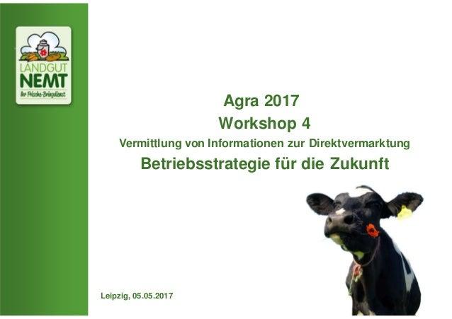 Agra 2017 Workshop 4 Vermittlung von Informationen zur Direktvermarktung Betriebsstrategie für die Zukunft Leipzig, 05.05....